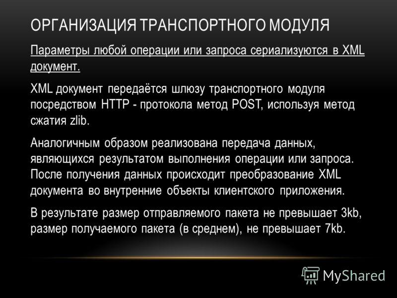 ОРГАНИЗАЦИЯ ТРАНСПОРТНОГО МОДУЛЯ Параметры любой операции или запроса сериализуются в XML документ. XML документ передаётся шлюзу транспортного модуля посредством HTTP - протокола метод POST, используя метод сжатия zlib. Аналогичным образом реализова