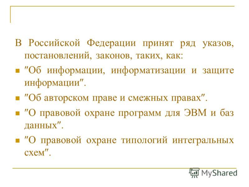 В Российской Федерации принят ряд указов, постановлений, законов, таких, как: Об информации, информатизации и защите информации. Об авторском праве и смежных правах. О правовой охране программ для ЭВМ и баз данных. О правовой охране типологий интегра