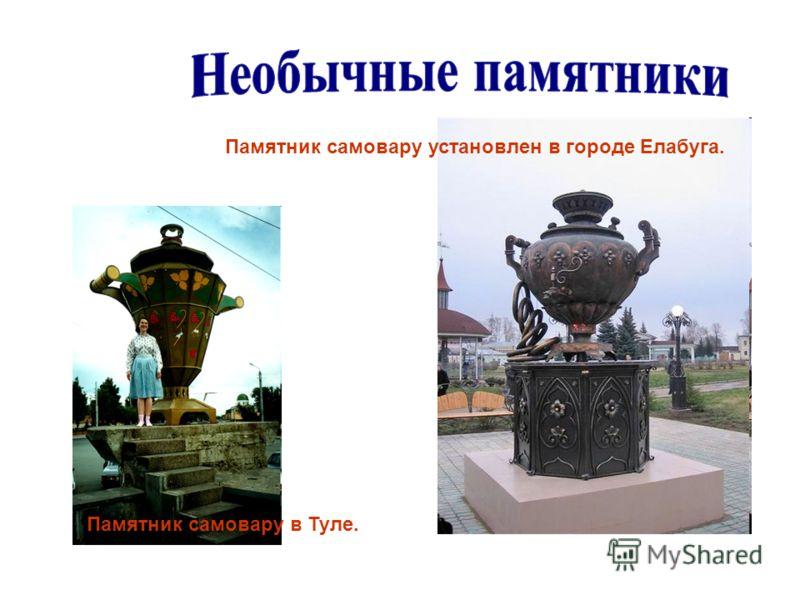 Памятник самовару установлен в городе Елабуга. Памятник самовару в Туле.