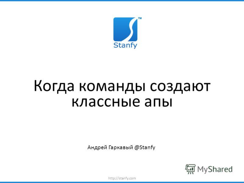 http://stanfy.com Когда команды создают классные апы Андрей Гаркавый @Stanfy