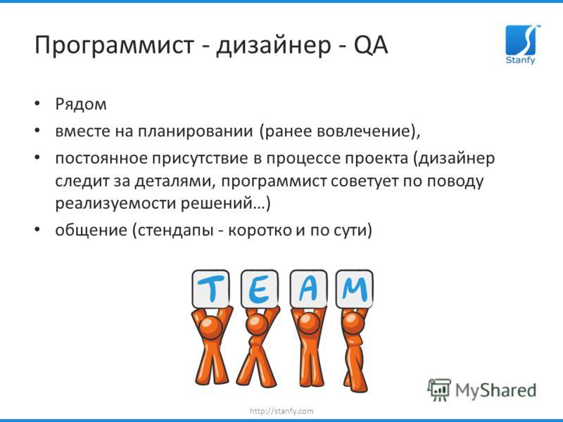 http://stanfy.com Программист - дизайнер - QA Рядом вместе на планировании (ранее вовлечение), постоянное присутствие в процессе проекта (дизайнер следит за деталями, программист советует по поводу реализуемости решений…) общение (стендапы - коротко