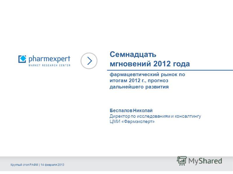 Семнадцать мгновений 2012 года Беспалов Николай Директор по исследованиям и консалтингу ЦМИ «Фармэксперт» Круглый стол РАФМ | 14 февраля 2013 фармацевтический рынок по итогам 2012 г., прогноз дальнейшего развития