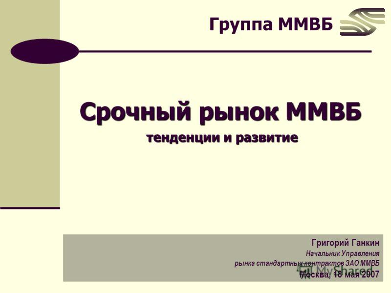 Группа ММВБ Срочный рынок ММВБ тенденции и развитие Григорий Ганкин Начальник Управления рынка стандартных контрактов ЗАО ММВБ Москва, 18 мая 2007