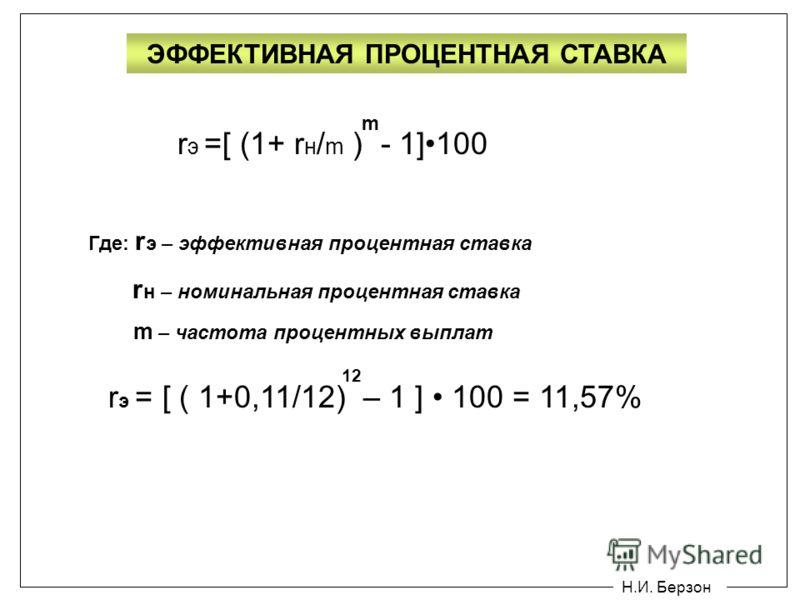 Н.И. Берзон ЭФФЕКТИВНАЯ ПРОЦЕНТНАЯ СТАВКА r э =[ (1+ r н / m ) - 1]100 m Где: r э – эффективная процентная ставка r н – номинальная процентная ставка m – частота процентных выплат r э = [ ( 1+0,11/12) – 1 ] 100 = 11,57% 12