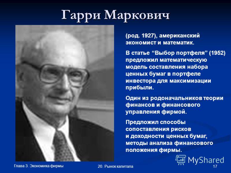 Глава 3. Экономика фирмы 17 20. Рынок капитала Гарри Маркович (род. 1927), американский экономист и математик. В статье Выбор портфеля (1952) предложил математическую модель составления набора ценных бумаг в портфеле инвестора для максимизации прибыл