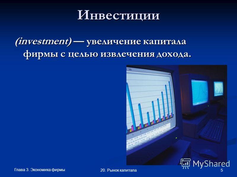 Глава 3. Экономика фирмы 5 20. Рынок капиталаИнвестиции (investment) увеличение капитала фирмы с целью извлечения дохода.