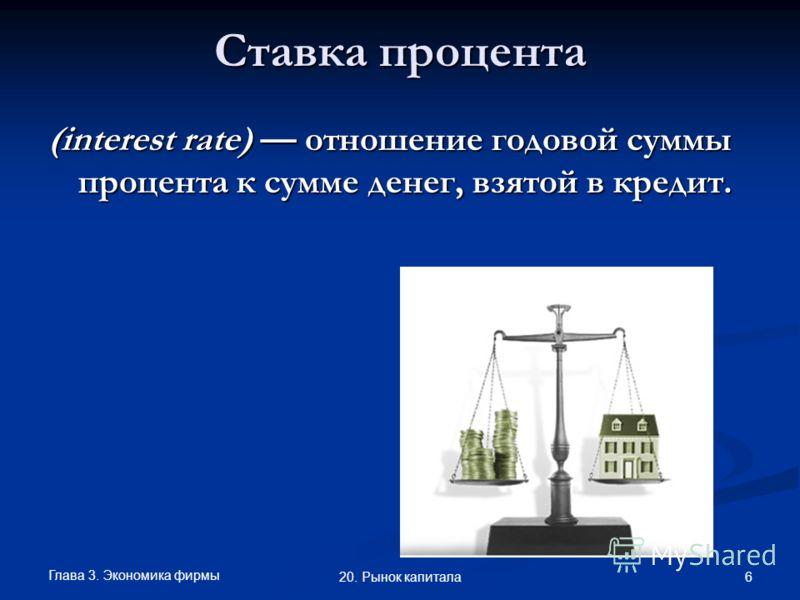 Глава 3. Экономика фирмы 6 20. Рынок капитала Ставка процента (interest rate) отношение годовой суммы процента к сумме денег, взятой в кредит.