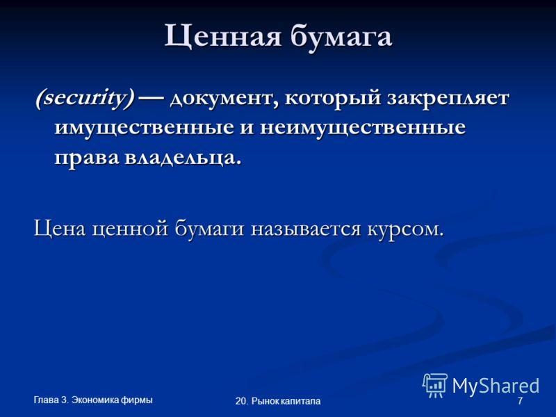 Глава 3. Экономика фирмы 7 20. Рынок капитала Ценная бумага (security) документ, который закрепляет имущественные и неимущественные права владельца. Цена ценной бумаги называется курсом.