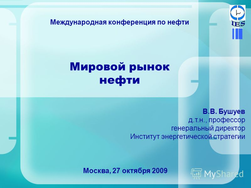 Мировой рынок нефти Москва, 27 октября 2009 В.В. Бушуев д.т.н., профессор генеральный директор Институт энергетической стратегии Международная конференция по нефти