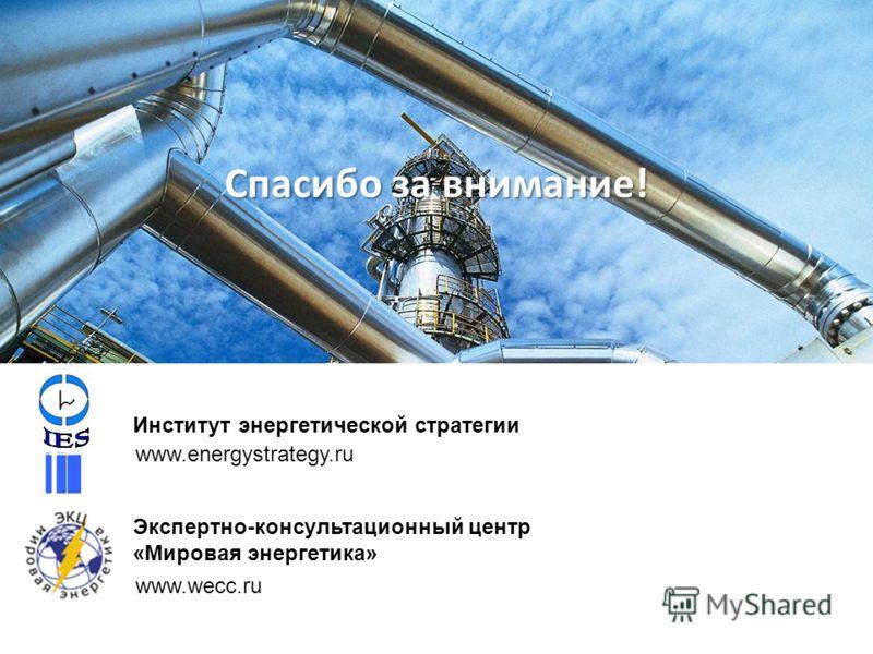 Спасибо за внимание! Институт энергетической стратегии www.energystrategy.ru Экспертно-консультационный центр «Мировая энергетика» www.wecc.ru