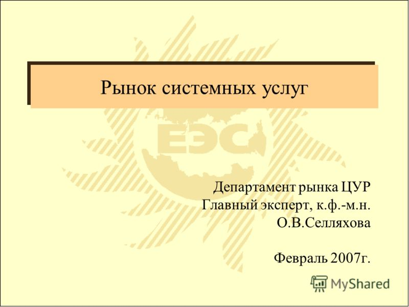 Рынок системных услуг Департамент рынка ЦУР Главный эксперт, к.ф.-м.н. О.В.Селляхова Февраль 2007г.