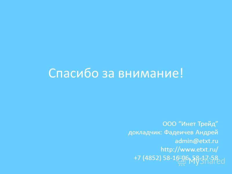 Спасибо за внимание! ООО Инет Трейд докладчик: Фадеичев Андрей admin@etxt.ru http://www.etxt.ru/ +7 (4852) 58-16-06, 58-17-58