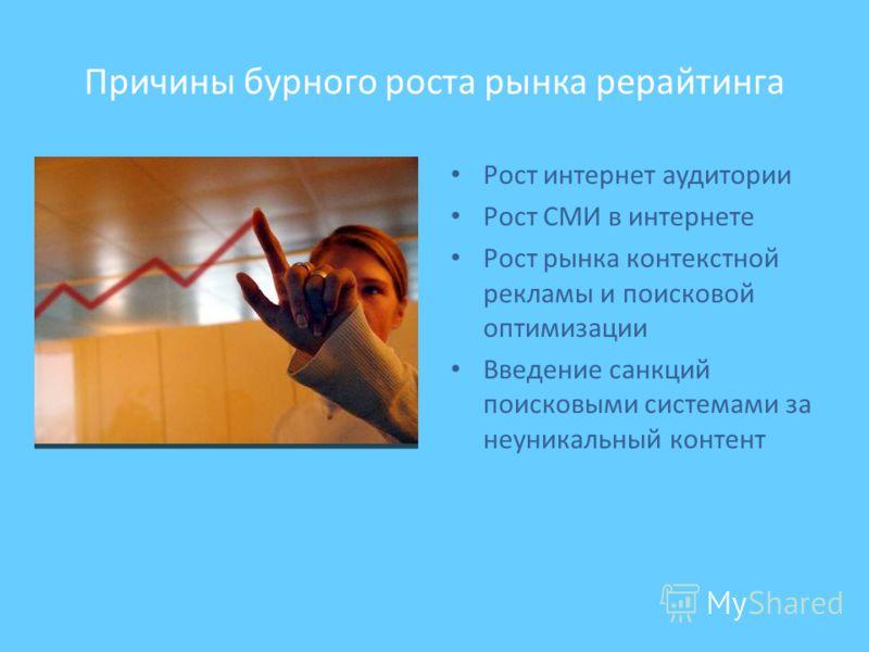 Причины бурного роста рынка рерайтинга Рост интернет аудитории Рост СМИ в интернете Рост рынка контекстной рекламы и поисковой оптимизации Введение санкций поисковыми системами за неуникальный контент