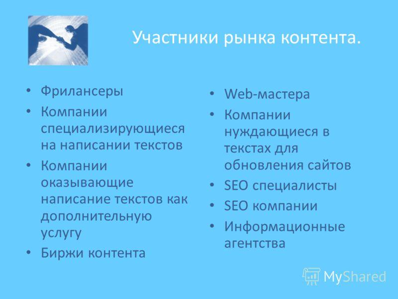 Участники рынка контента. Фрилансеры Компании специализирующиеся на написании текстов Компании оказывающие написание текстов как дополнительную услугу Биржи контента Web-мастера Компании нуждающиеся в текстах для обновления сайтов SEO специалисты SEO