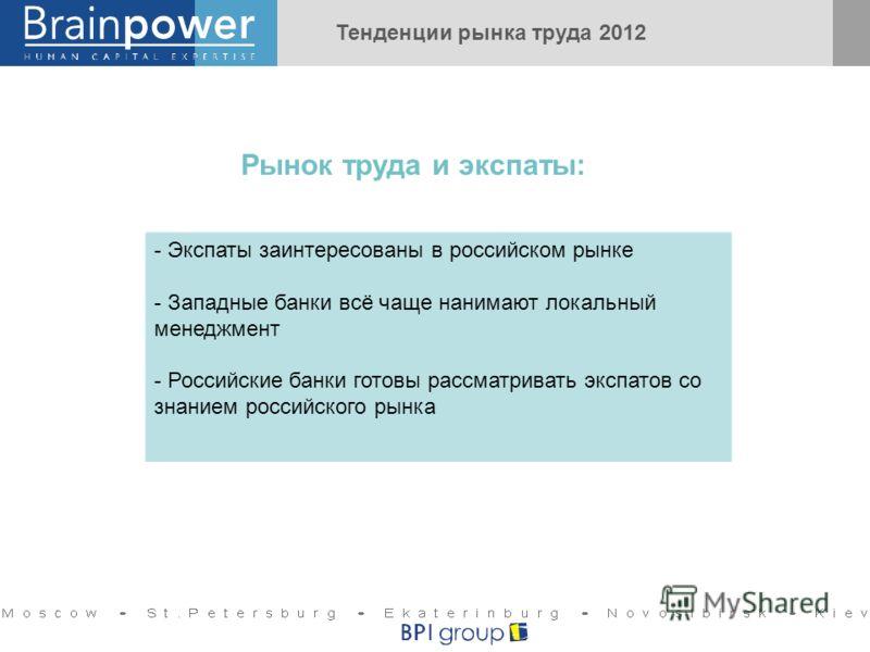 - Экспаты заинтересованы в российском рынке - Западные банки всё чаще нанимают локальный менеджмент - Российские банки готовы рассматривать экспатов со знанием российского рынка Рынок труда и экспаты: Тенденции рынка труда 2012