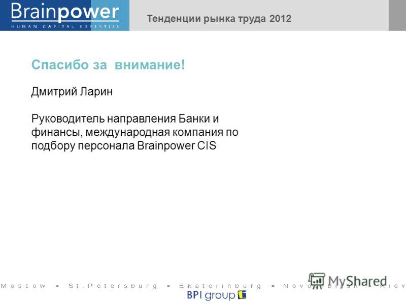 Спасибо за внимание! Дмитрий Ларин Руководитель направления Банки и финансы, международная компания по подбору персонала Brainpower CIS Тенденции рынка труда 2012