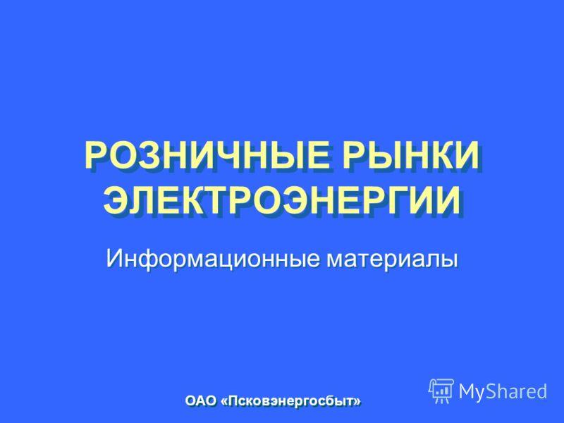 РОЗНИЧНЫЕ РЫНКИ ЭЛЕКТРОЭНЕРГИИ Информационные материалы ОАО «Псковэнергосбыт»