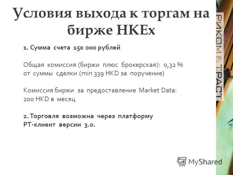 Условия выхода к торгам на бирже HKEx 1. Сумма счета 150 000 рублей Общая комиссия (биржи плюс брокерская): 0,32 % от суммы сделки (min 339 HKD за поручение) Комиссия биржи за предоставление Market Data: 200 HKD в месяц 2. Торговля возможна через пла