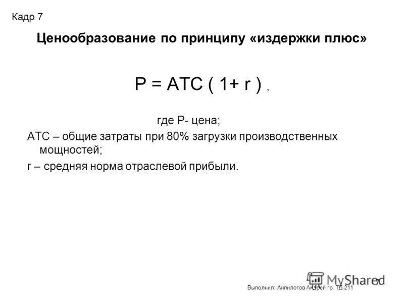 7 Ценообразование по принципу «издержки плюс» Р = АТС ( 1+ r ), где Р- цена; АТС – общие затраты при 80% загрузки производственных мощностей; r – средняя норма отраслевой прибыли. Кадр 7 Выполнил: Анпилогов Андрей гр. ТД-211