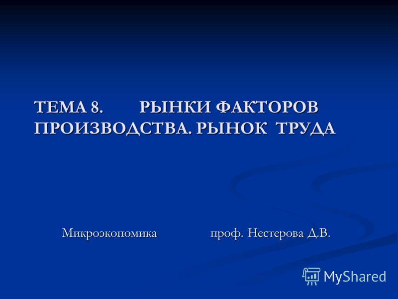 ТЕМА 8. РЫНКИ ФАКТОРОВ ПРОИЗВОДСТВА. РЫНОК ТРУДА Микроэкономика проф. Нестерова Д.В.