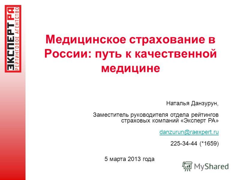 Медицинское страхование в России: путь к качественной медицине 5 марта 2013 года Наталья Данзурун, Заместитель руководителя отдела рейтингов страховых компаний «Эксперт РА» danzurun@raexpert.ru 225-34-44 (*1659)