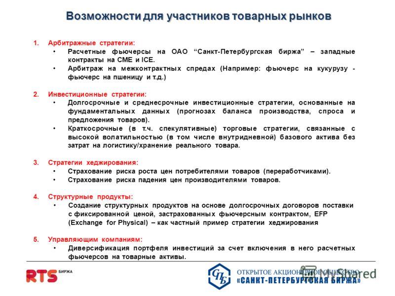 Возможности для участников товарных рынков Возможности для участников товарных рынков 1.Арбитражные стратегии: Расчетные фьючерсы на ОАО Санкт-Петербургская биржа – западные контракты на CME и ICE. Арбитраж на межконтрактных спредах (Например: фьючер