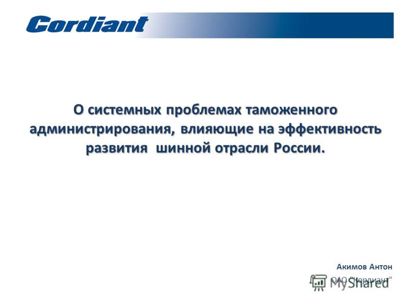 О системных проблемах таможенного администрирования, влияющие на эффективность развития шинной отрасли России. Акимов Антон ОАО Кордиант