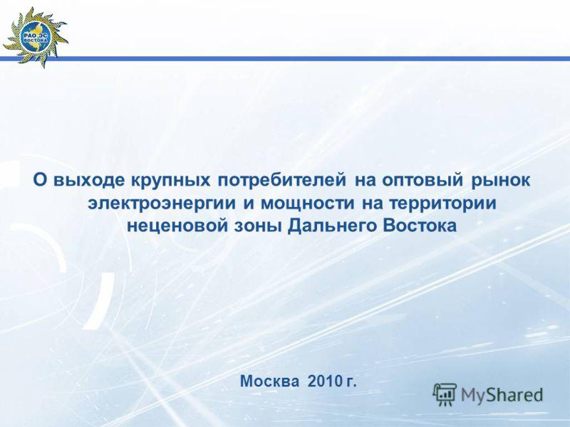 О выходе крупных потребителей на оптовый рынок электроэнергии и мощности на территории неценовой зоны Дальнего Востока Москва 2010 г.