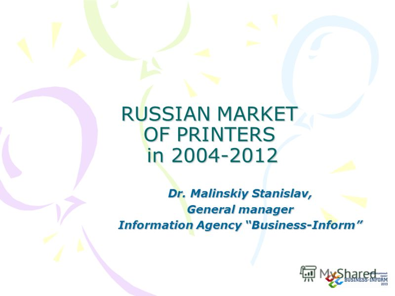 RUSSIAN MARKET OF PRINTERS in 2004-2012 Dr. Malinskiy Stanislav, General manager Information Agency Business-Inform