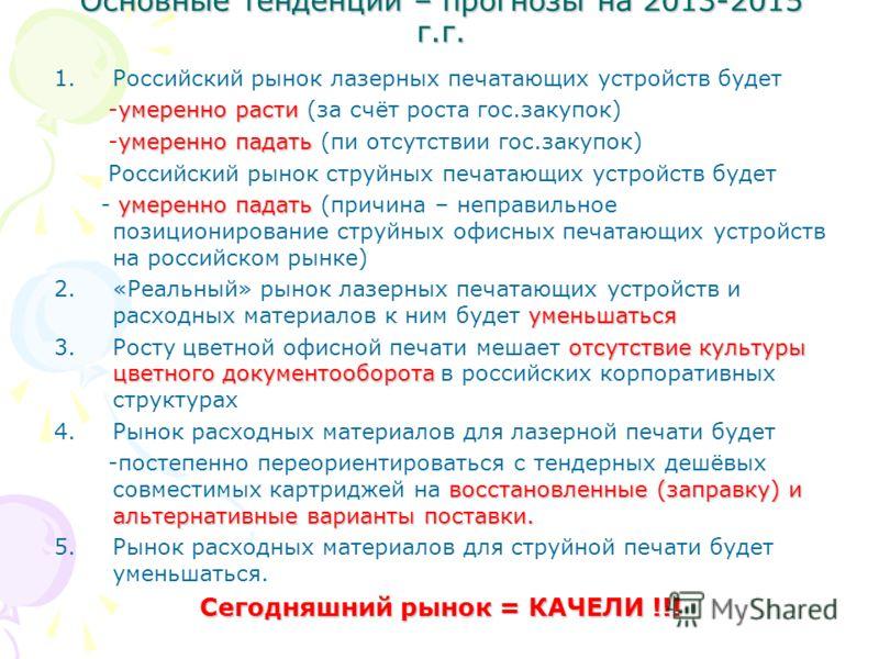 Основные тенденции – прогнозы на 2013-2015 г.г. 1.Российский рынок лазерных печатающих устройств будет умеренно расти -умеренно расти (за счёт роста гос.закупок) умеренно падать -умеренно падать (пи отсутствии гос.закупок) Российский рынок струйных п