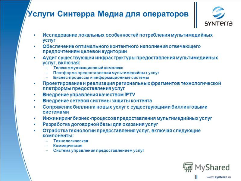 www.synterra.ru Услуги Синтерра Медиа для операторов Исследование локальных особенностей потребления мультимедийных услуг Обеспечение оптимального контентного наполнения отвечающего предпочтениям целевой аудитории Аудит существующей инфраструктуры пр