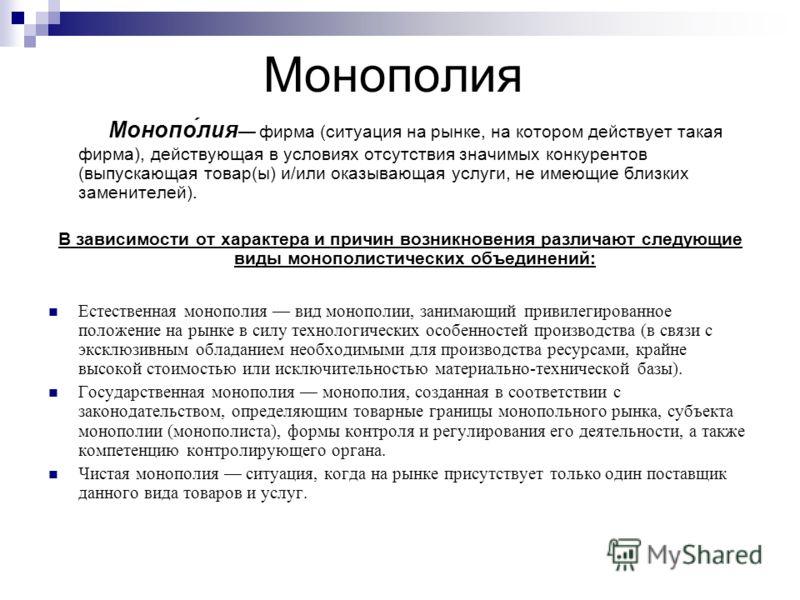 Монополия Монопо́лия фирма (ситуация на рынке, на котором действует такая фирма), действующая в условиях отсутствия значимых конкурентов (выпускающая товар(ы) и/или оказывающая услуги, не имеющие близких заменителей). В зависимости от характера и при