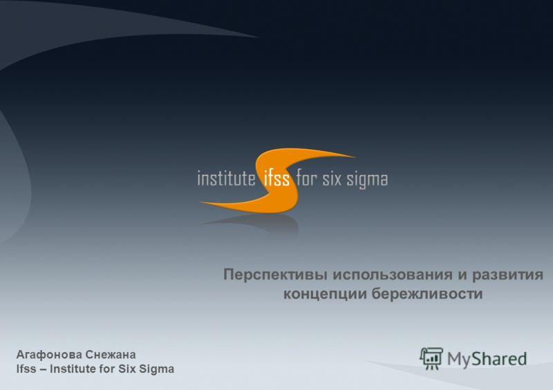 Перспективы использования и развития концепции бережливости Агафонова Снежана Ifss – Institute for Six Sigma
