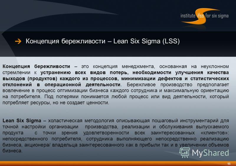 Концепция бережливости – Lean Six Sigma (LSS) 15 Концепция бережливости – это концепция менеджмента, основанная на неуклонном стремлении к устранению всех видов потерь, необходимости улучшения качества выходов (продуктов) каждого из процессов, миними