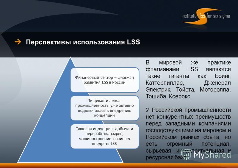 Перспективы использования LSS Финансовый сектор – флагман развития LSS в России Пищевая и легкая промышленность уже активно подключилась к внедрению концепции Тяжелая индустрия, добыча и переработка сырья, машиностроение начинает внедрять LSS В миров
