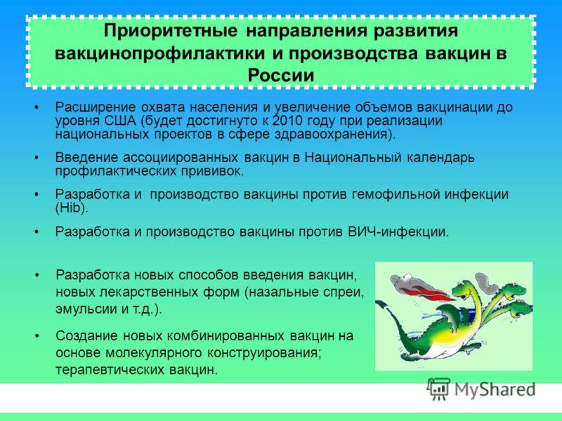 Приоритетные направления развития вакцинопрофилактики и производства вакцин в России Расширение охвата населения и увеличение объемов вакцинации до уровня США (будет достигнуто к 2010 году при реализации национальных проектов в сфере здравоохранения)