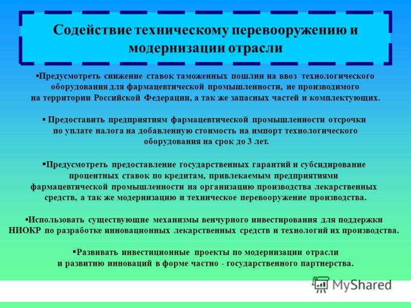 Содействие техническому перевооружению и модернизации отрасли Предусмотреть снижение ставок таможенных пошлин на ввоз технологического оборудования для фармацевтической промышленности, не производимого на территории Российской Федерации, а так же зап