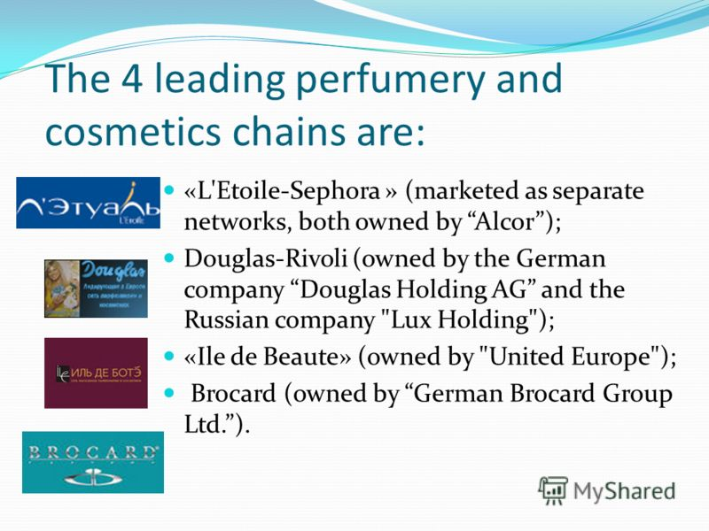 The 4 leading perfumery and cosmetics chains are: «L'Etoile-Sephora » (marketed as separate networks, both owned by Alcor); Douglas-Rivoli (owned by the German company Douglas Holding AG and the Russian company