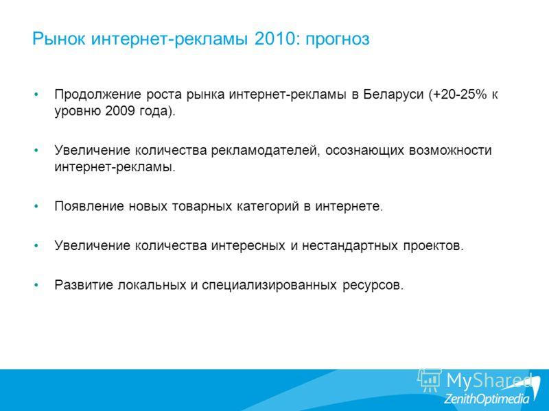 Рынок интернет-рекламы 2010: прогноз Продолжение роста рынка интернет-рекламы в Беларуси (+20-25% к уровню 2009 года). Увеличение количества рекламодателей, осознающих возможности интернет-рекламы. Появление новых товарных категорий в интернете. Увел