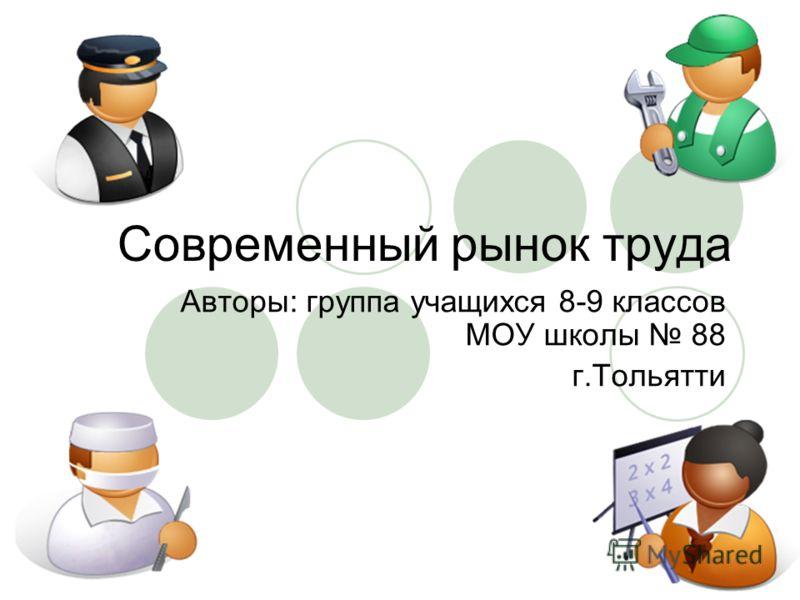 Современный рынок труда Авторы: группа учащихся 8-9 классов МОУ школы 88 г.Тольятти