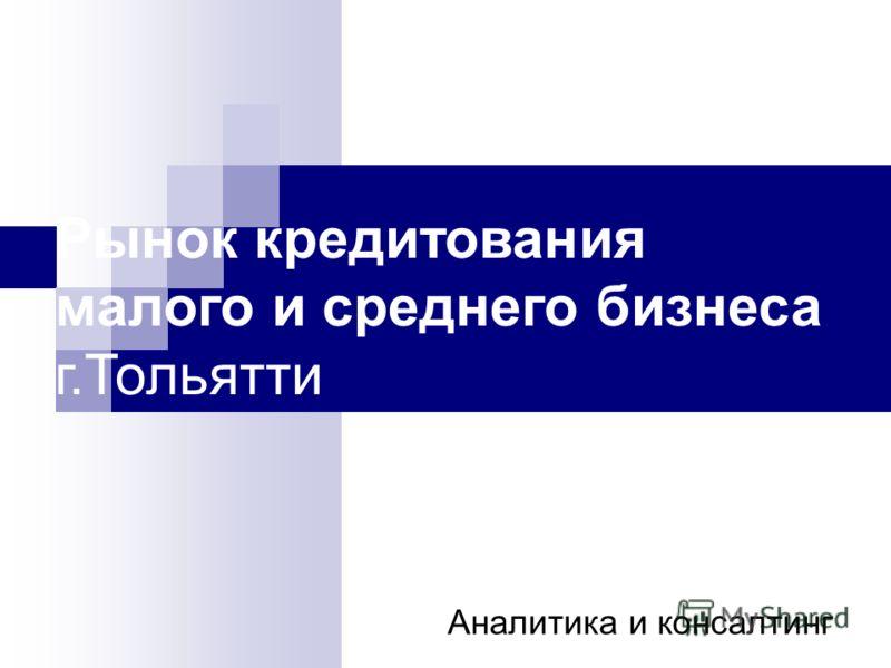 Рынок кредитования малого и среднего бизнеса г.Тольятти Аналитика и консалтинг