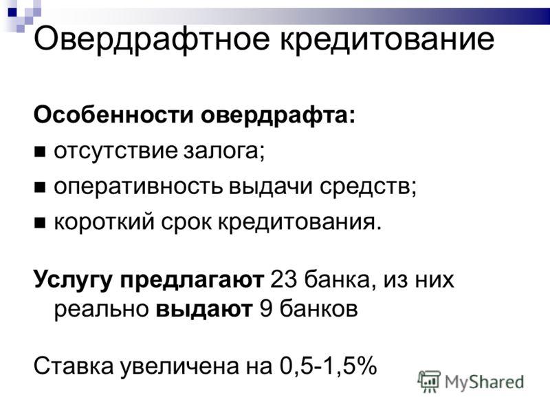 Овердрафтное кредитование Особенности овердрафта: отсутствие залога; оперативность выдачи средств; короткий срок кредитования. Услугу предлагают 23 банка, из них реально выдают 9 банков Ставка увеличена на 0,5-1,5%