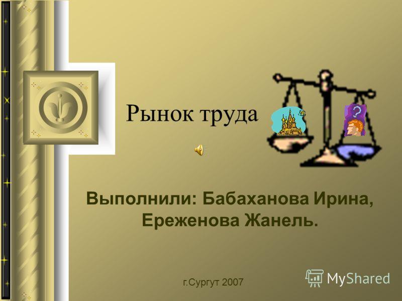 Рынок труда Выполнили: Бабаханова Ирина, Ереженова Жанель. г.Сургут 2007