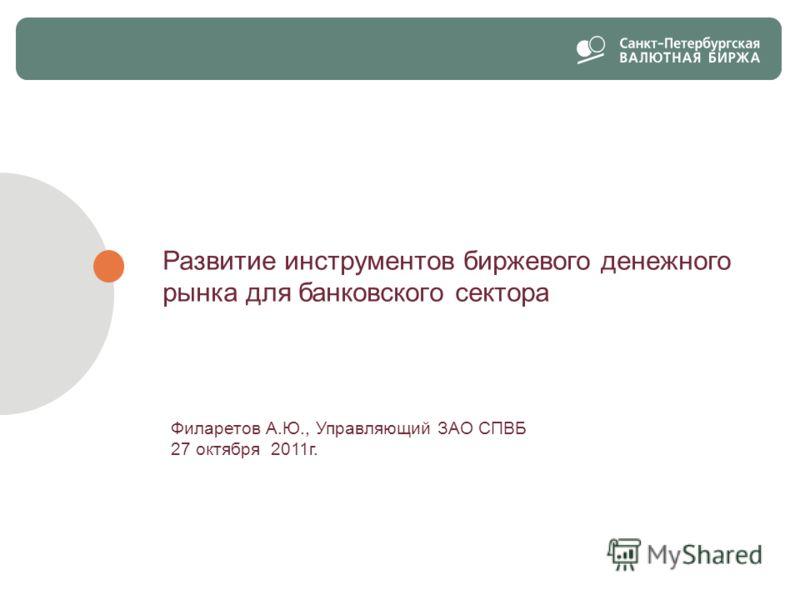 Развитие инструментов биржевого денежного рынка для банковского сектора Филаретов А.Ю., Управляющий ЗАО СПВБ 27 октября 2011г. 1