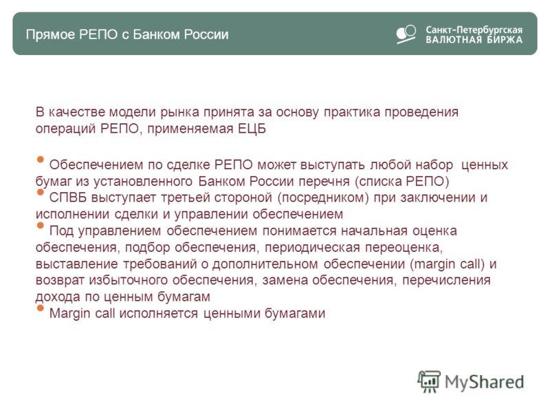 Прямоe РЕПО с Банком России В качестве модели рынка принята за основу практика проведения операций РЕПО, применяемая ЕЦБ Обеспечением по сделке РЕПО может выступать любой набор ценных бумаг из установленного Банком России перечня (списка РЕПО) СПВБ в