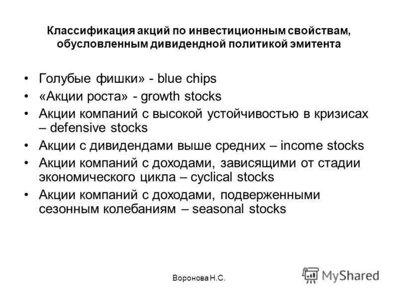 Воронова Н.С. Классификация акций по инвестиционным свойствам, обусловленным дивидендной политикой эмитента Голубые фишки» - blue chips «Акции роста» - growth stocks Акции компаний с высокой устойчивостью в кризисах – defensive stocks Акции с дивиден