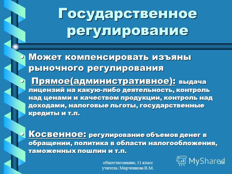 обществознание, 11 класс учитель: Марченкова В.М. 15 Государственное регулирование Может компенсировать изъяны рыночного регулированияМожет компенсировать изъяны рыночного регулирования Прямое(административное): выдача лицензий на какую-либо деятельн