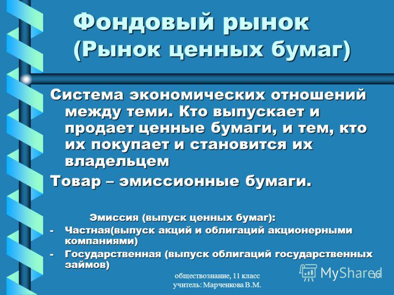 обществознание, 11 класс учитель: Марченкова В.М. 17 Фондовый рынок (Рынок ценных бумаг) Система экономических отношений между теми. Кто выпускает и продает ценные бумаги, и тем, кто их покупает и становится их владельцем Товар – эмиссионные бумаги.