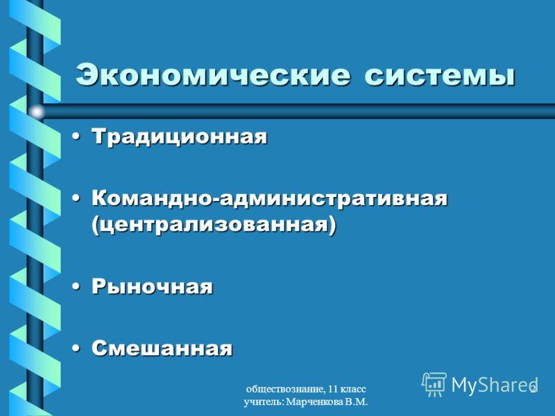 обществознание, 11 класс учитель: Марченкова В.М. 2 Экономические системы ТрадиционнаяТрадиционная Командно-административная (централизованная)Командно-административная (централизованная) РыночнаяРыночная СмешаннаяСмешанная