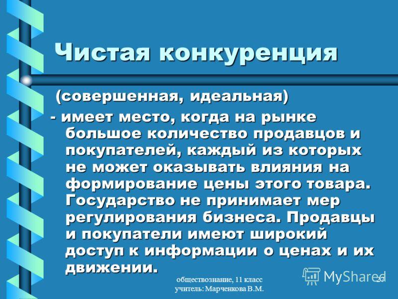 обществознание, 11 класс учитель: Марченкова В.М. 27 Чистая конкуренция (совершенная, идеальная) (совершенная, идеальная) - имеет место, когда на рынке большое количество продавцов и покупателей, каждый из которых не может оказывать влияния на формир